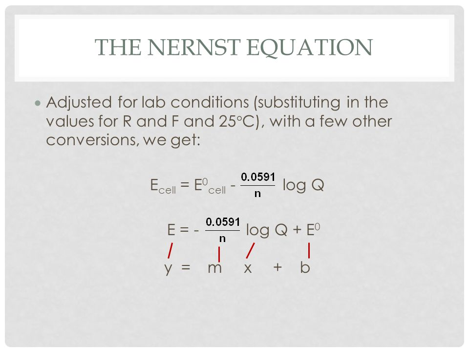 The Nernst Equation Adjusted for lab conditions (substituting in the values for R and F and 25C), with a few other conversions, we get: