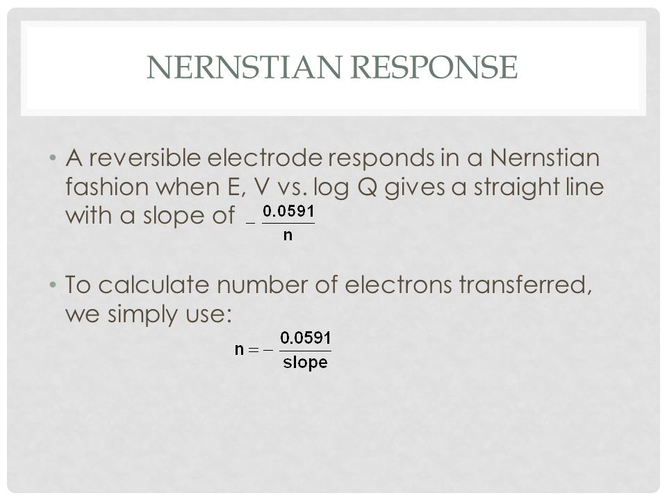 Nernstian Response A reversible electrode responds in a Nernstian fashion when E, V vs. log Q gives a straight line with a slope of.