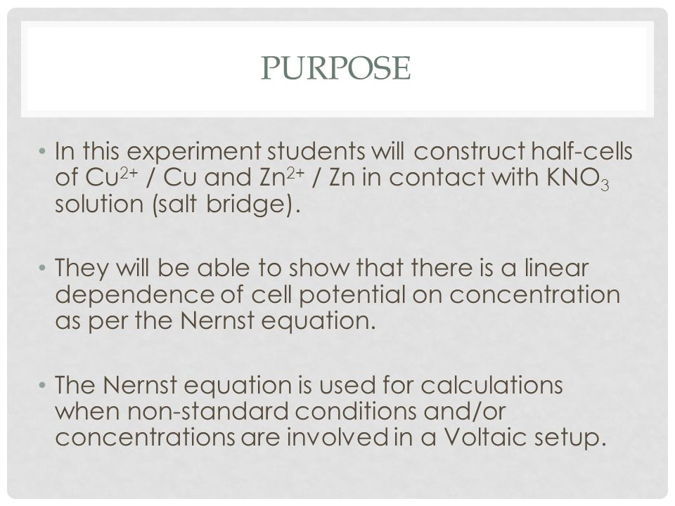 Purpose In this experiment students will construct half-cells of Cu2+ / Cu and Zn2+ / Zn in contact with KNO3 solution (salt bridge).