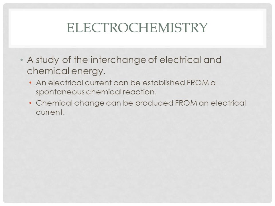 Electrochemistry A study of the interchange of electrical and chemical energy.