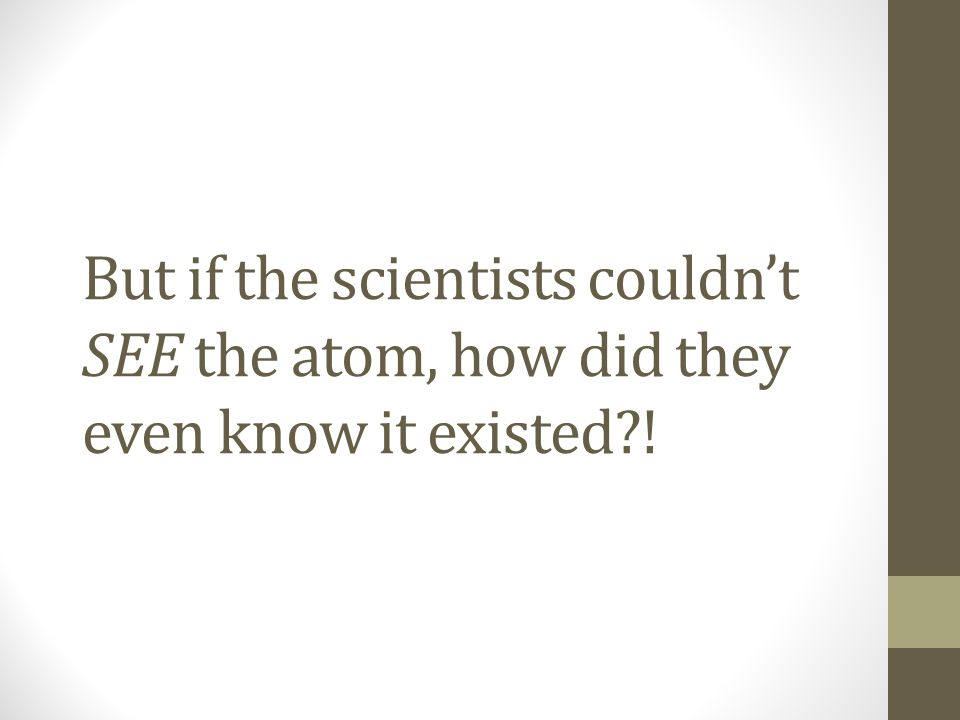 But if the scientists couldn't SEE the atom, how did they even know it existed !
