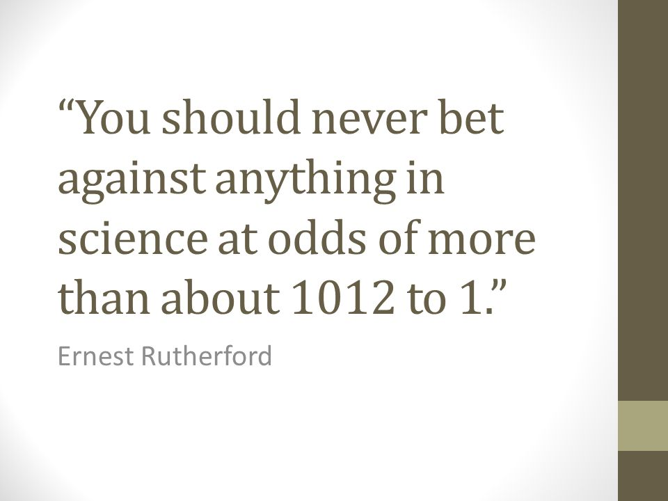 You should never bet against anything in science at odds of more than about 1012 to 1.