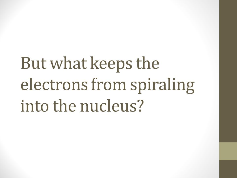 But what keeps the electrons from spiraling into the nucleus