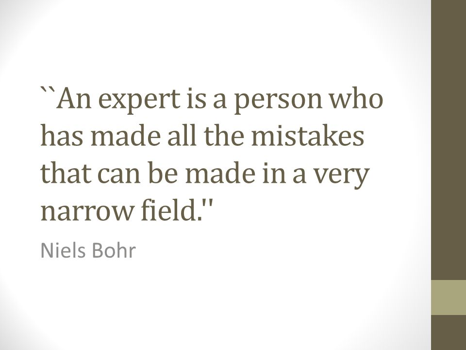 ``An expert is a person who has made all the mistakes that can be made in a very narrow field.