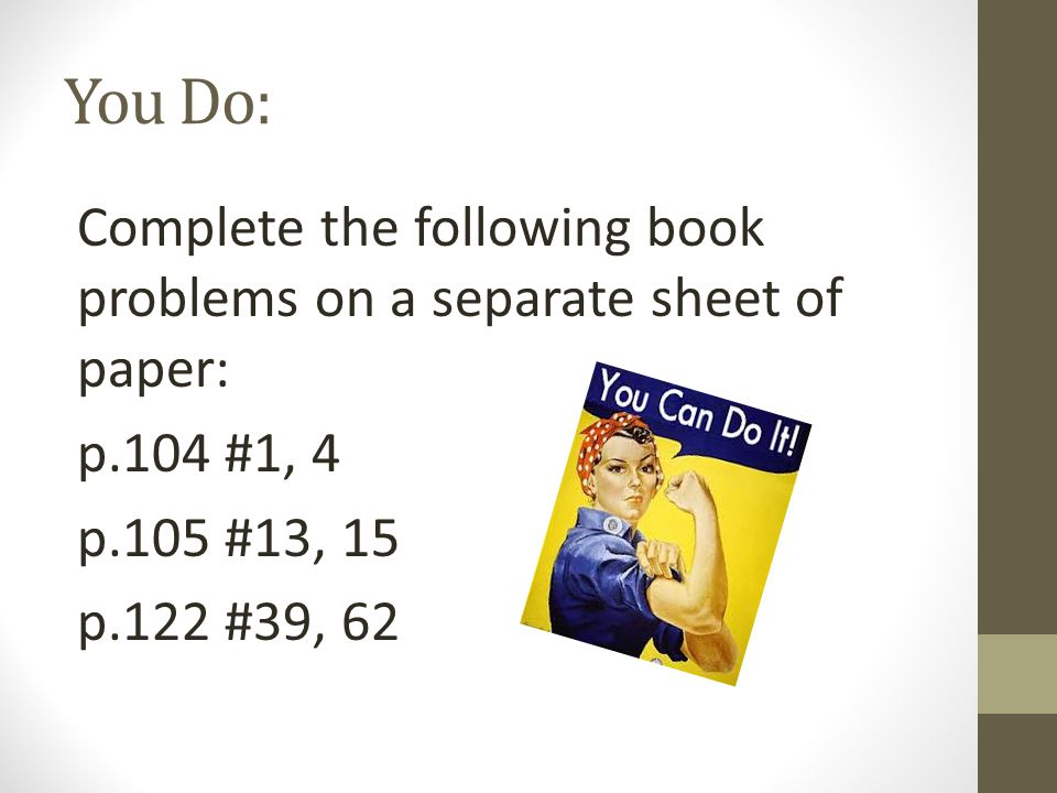 You Do: Complete the following book problems on a separate sheet of paper: p.104 #1, 4 p.105 #13, 15 p.122 #39, 62