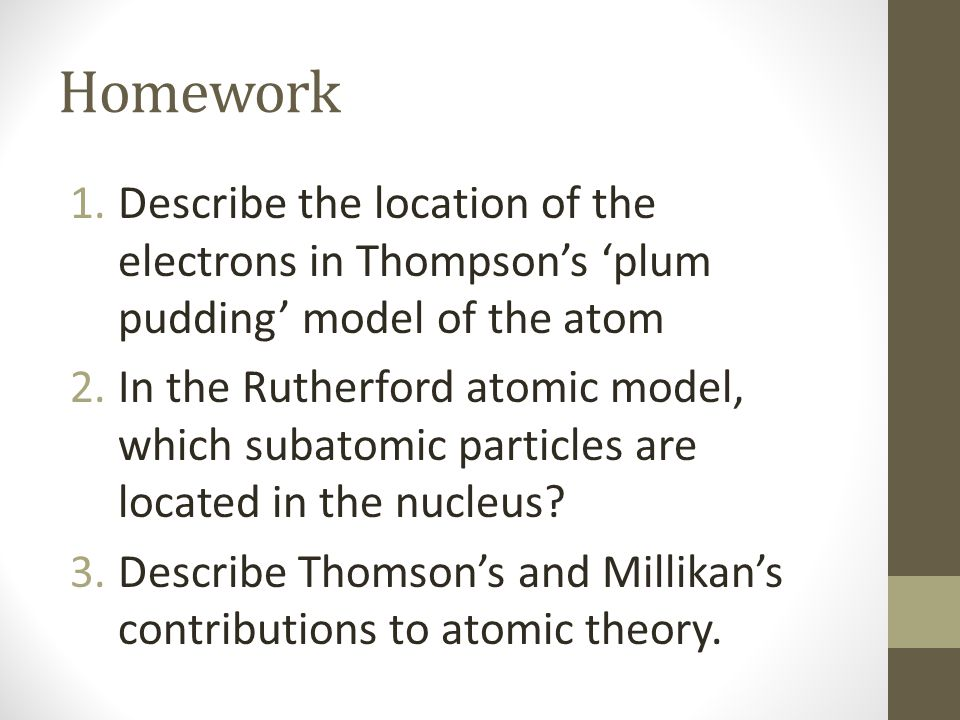 Homework Describe the location of the electrons in Thompson's 'plum pudding' model of the atom.