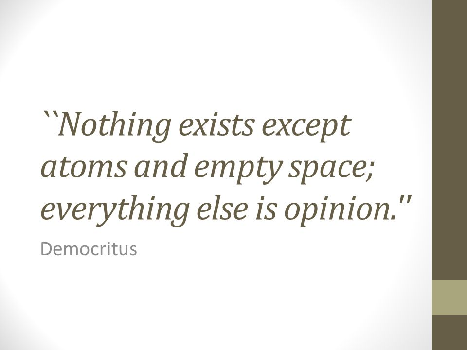 ``Nothing exists except atoms and empty space; everything else is opinion.