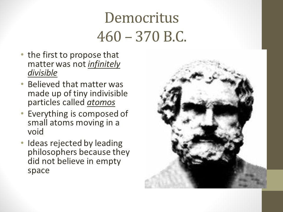 Democritus 460 – 370 B.C. the first to propose that matter was not infinitely divisible.