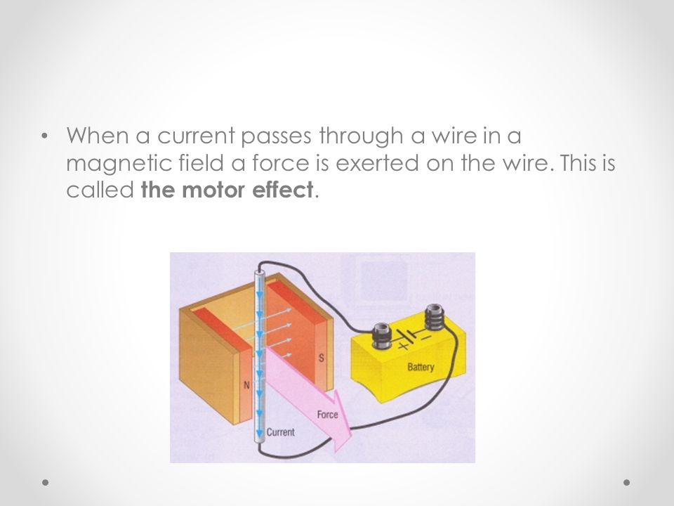 When a current passes through a wire in a magnetic field a force is exerted on the wire.