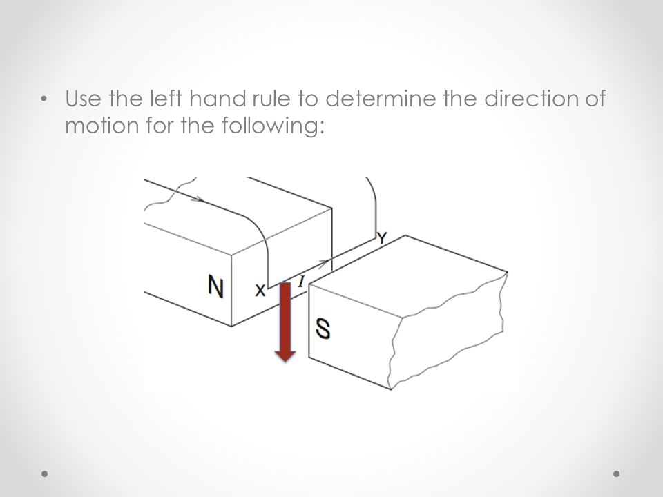 Use the left hand rule to determine the direction of motion for the following: