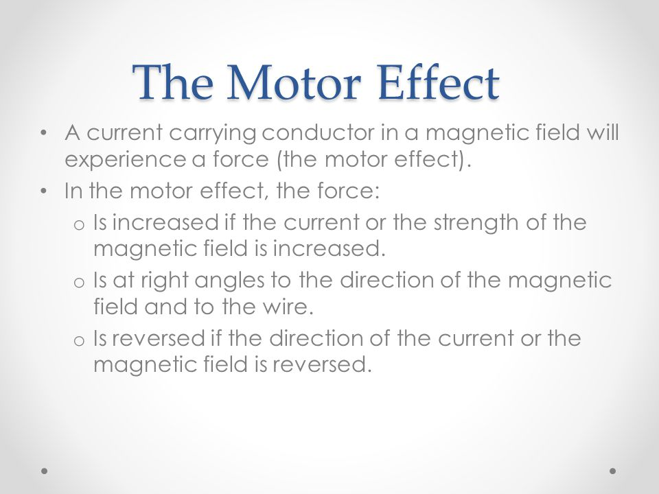 The Motor Effect A current carrying conductor in a magnetic field will experience a force (the motor effect).