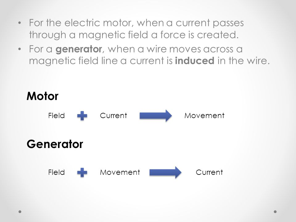 For the electric motor, when a current passes through a magnetic field a force is created.