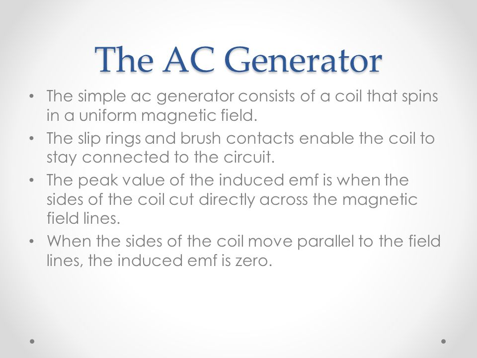 The AC Generator The simple ac generator consists of a coil that spins in a uniform magnetic field.