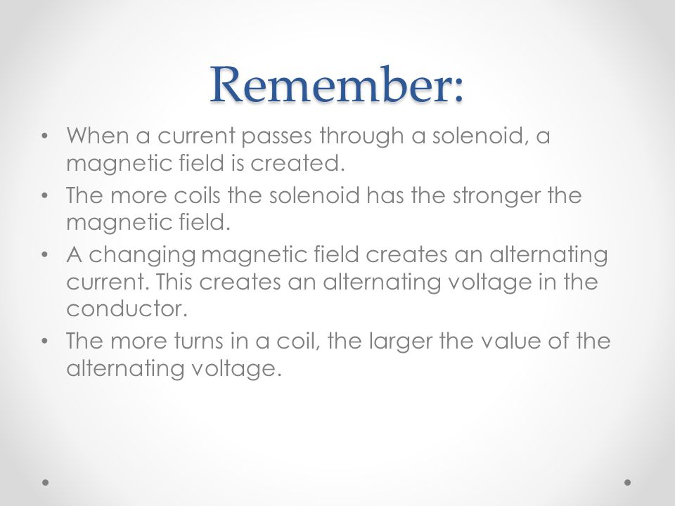 Remember: When a current passes through a solenoid, a magnetic field is created. The more coils the solenoid has the stronger the magnetic field.