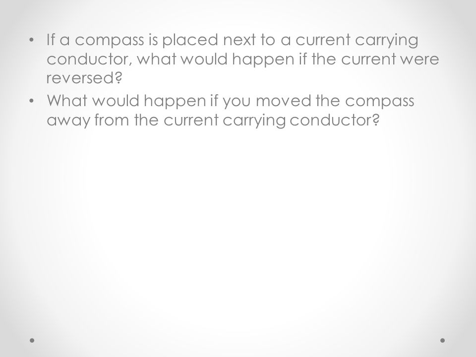 If a compass is placed next to a current carrying conductor, what would happen if the current were reversed