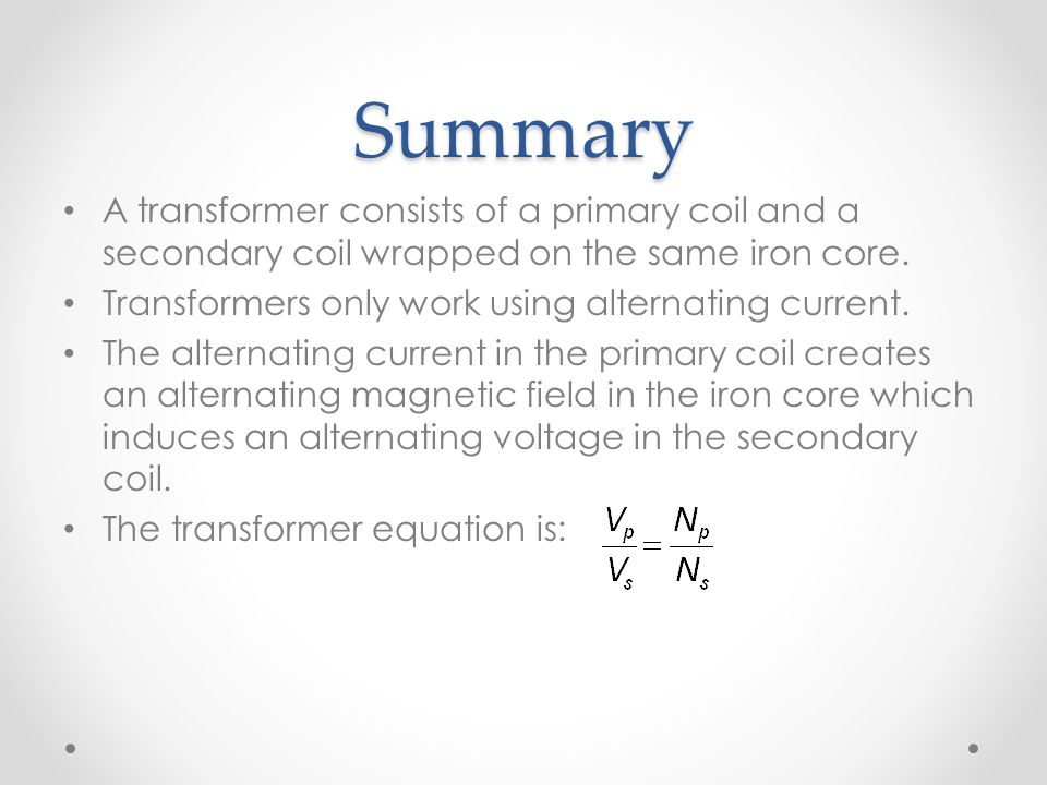 Summary A transformer consists of a primary coil and a secondary coil wrapped on the same iron core.