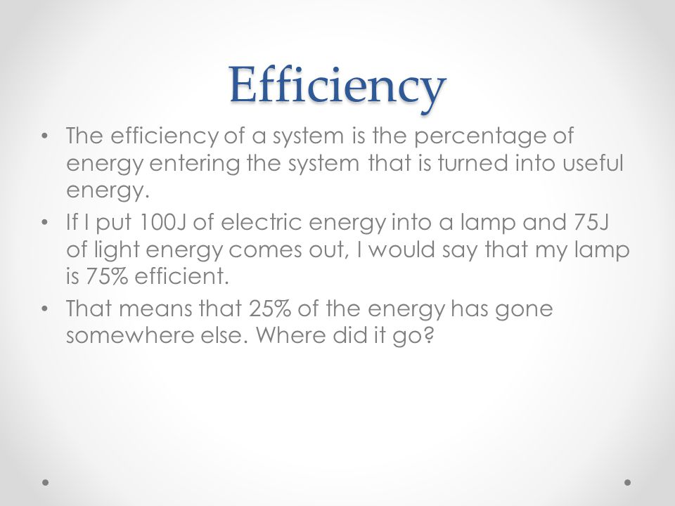 Efficiency The efficiency of a system is the percentage of energy entering the system that is turned into useful energy.