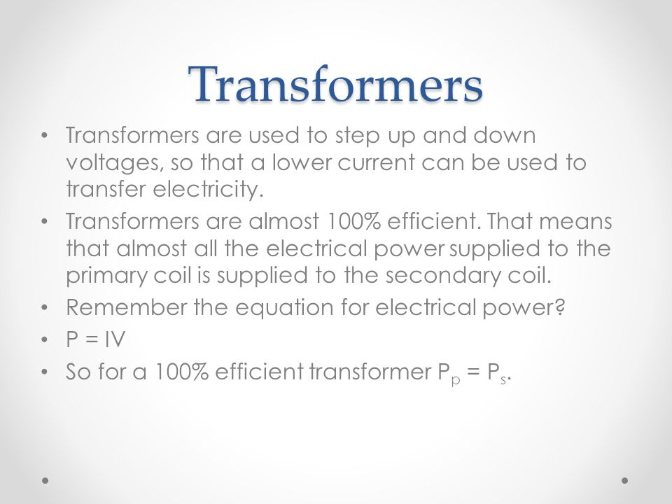 Transformers Transformers are used to step up and down voltages, so that a lower current can be used to transfer electricity.