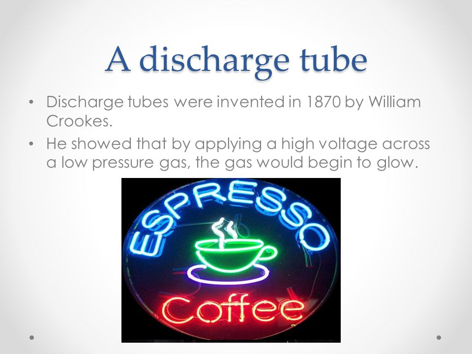 A discharge tube Discharge tubes were invented in 1870 by William Crookes.