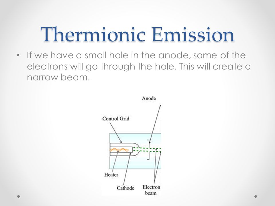 Thermionic Emission If we have a small hole in the anode, some of the electrons will go through the hole.