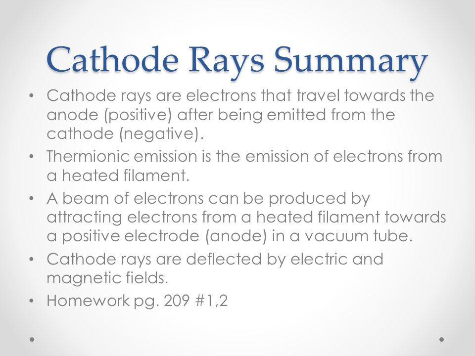 Cathode Rays Summary Cathode rays are electrons that travel towards the anode (positive) after being emitted from the cathode (negative).