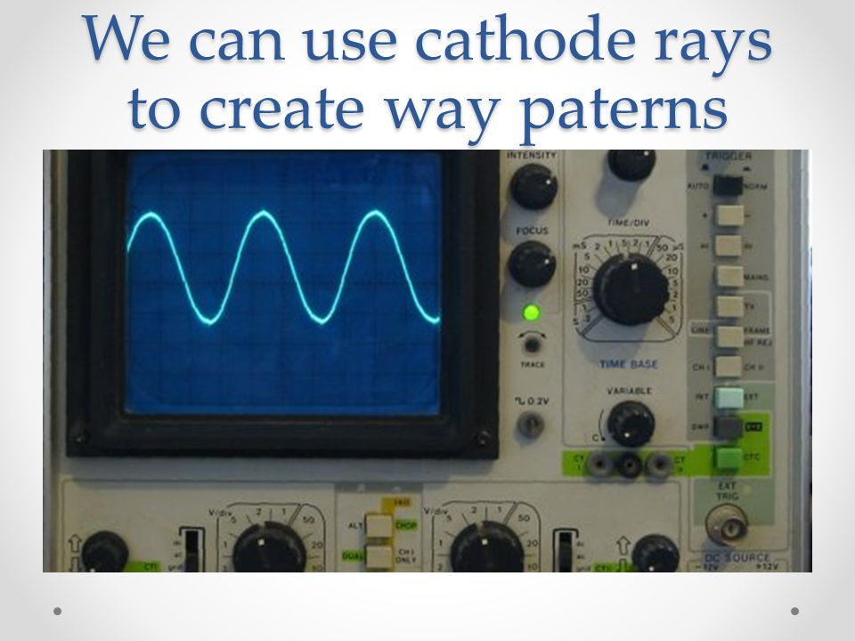 We can use cathode rays to create way paterns