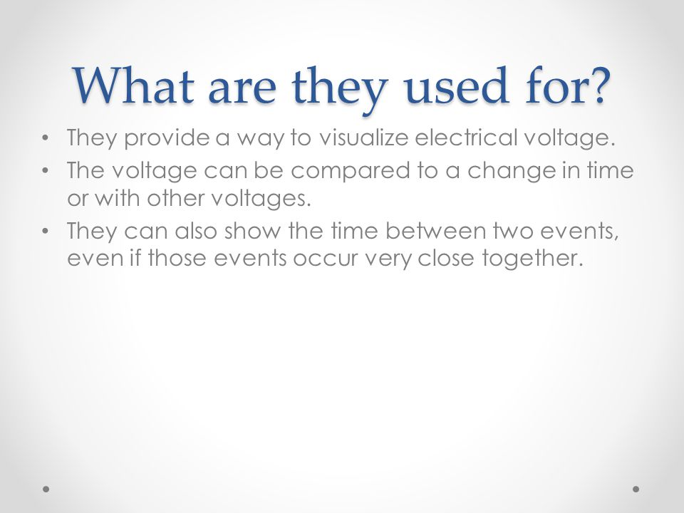 What are they used for They provide a way to visualize electrical voltage. The voltage can be compared to a change in time or with other voltages.