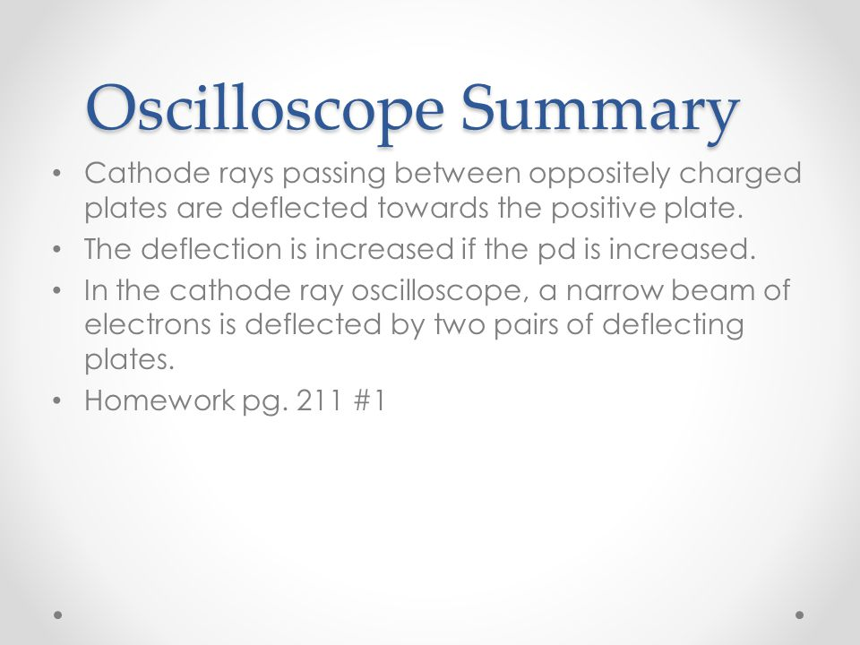 Oscilloscope Summary Cathode rays passing between oppositely charged plates are deflected towards the positive plate.