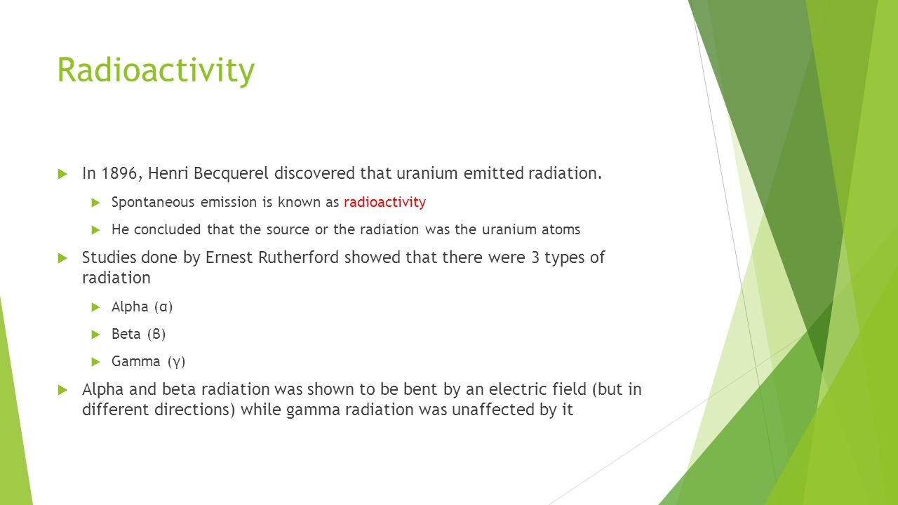Radioactivity In 1896, Henri Becquerel discovered that uranium emitted radiation. Spontaneous emission is known as radioactivity.