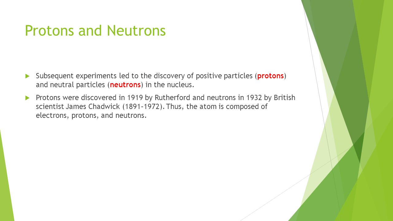 Protons and Neutrons Subsequent experiments led to the discovery of positive particles (protons) and neutral particles (neutrons) in the nucleus.