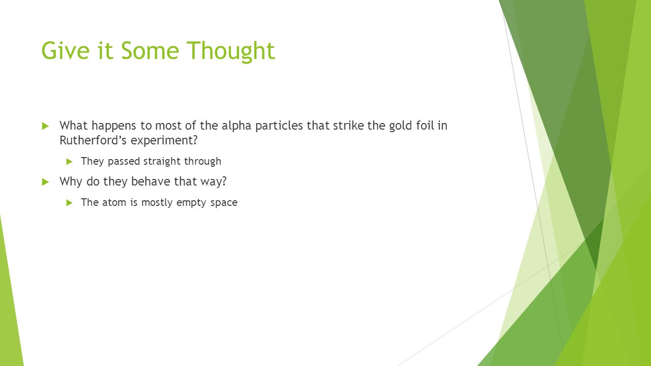 Give it Some Thought What happens to most of the alpha particles that strike the gold foil in Rutherford's experiment