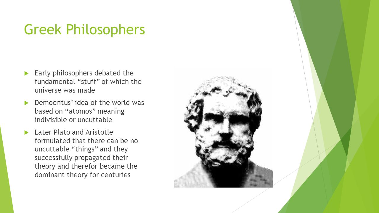 Greek Philosophers Early philosophers debated the fundamental stuff of which the universe was made.