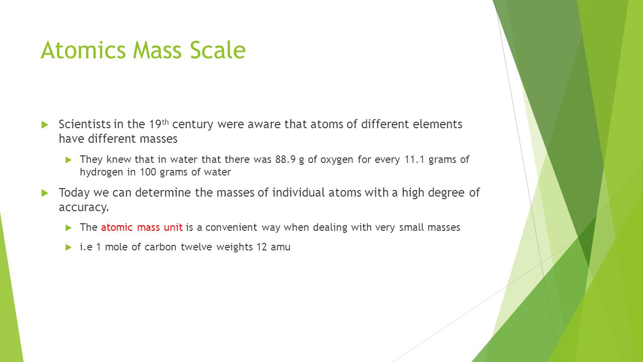 Atomics Mass Scale Scientists in the 19th century were aware that atoms of different elements have different masses.