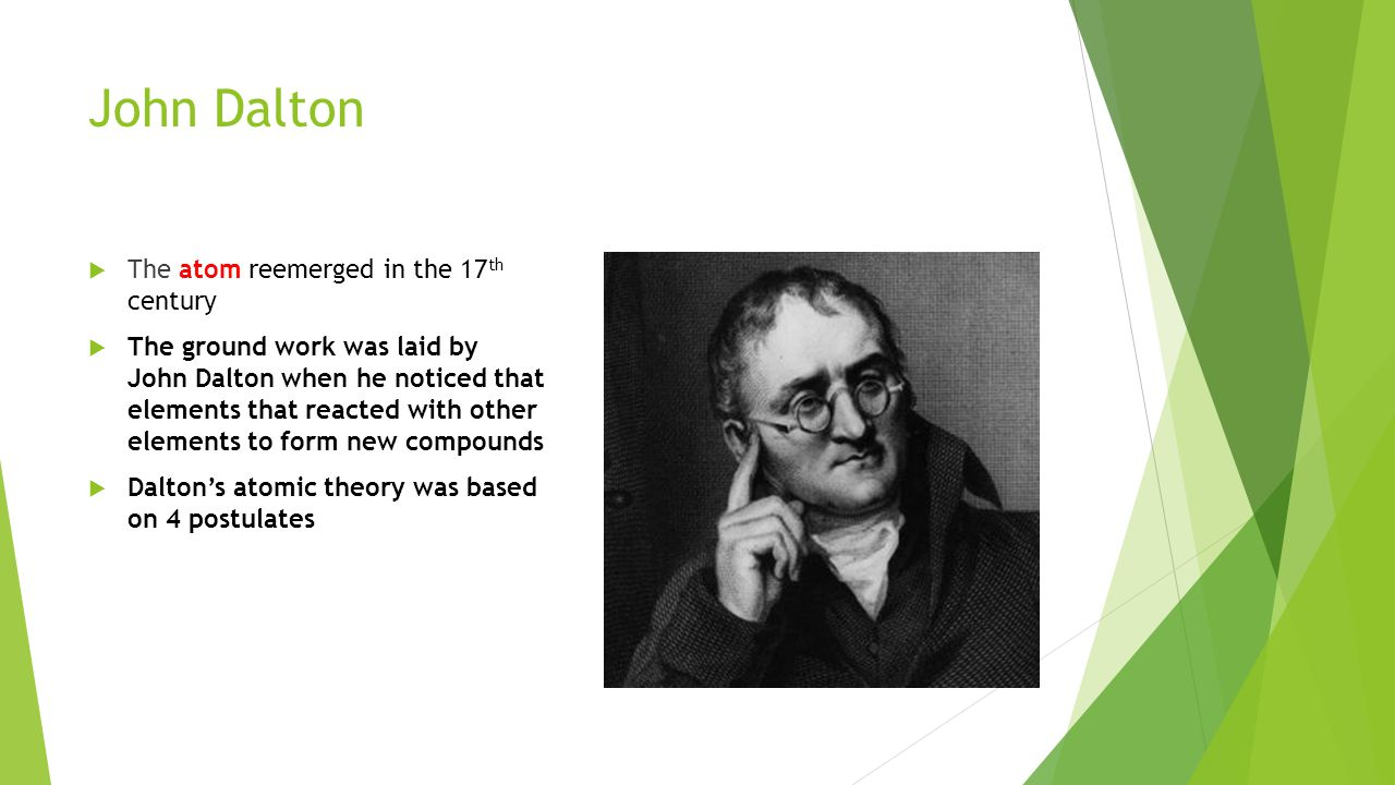 John Dalton The atom reemerged in the 17th century