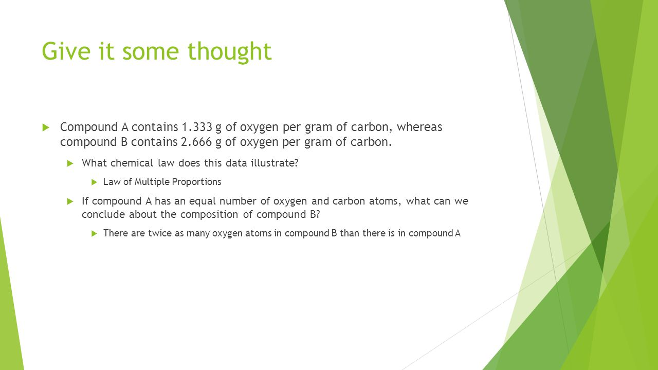 Give it some thought Compound A contains 1.333 g of oxygen per gram of carbon, whereas compound B contains 2.666 g of oxygen per gram of carbon.