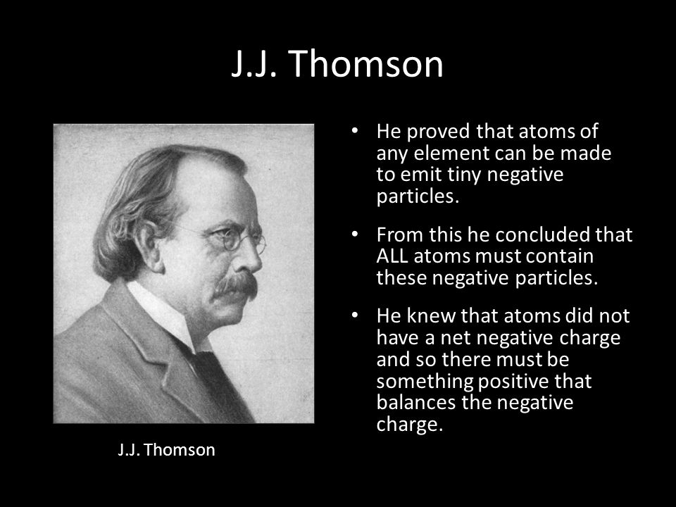 J.J. Thomson He proved that atoms of any element can be made to emit tiny negative particles.