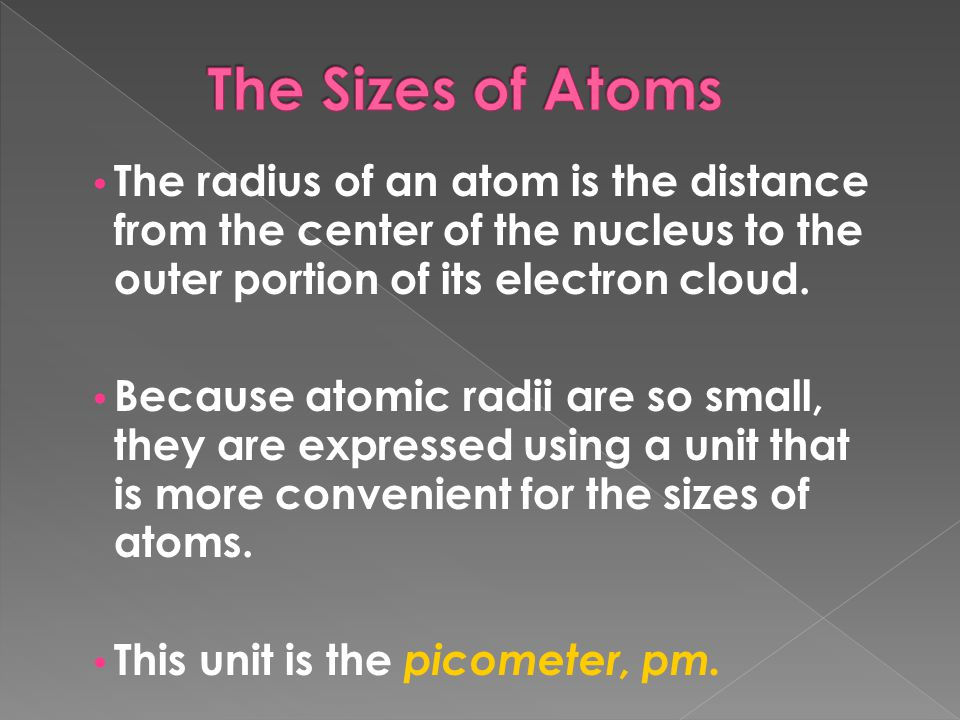 The Sizes of Atoms The radius of an atom is the distance from the center of the nucleus to the outer portion of its electron cloud.