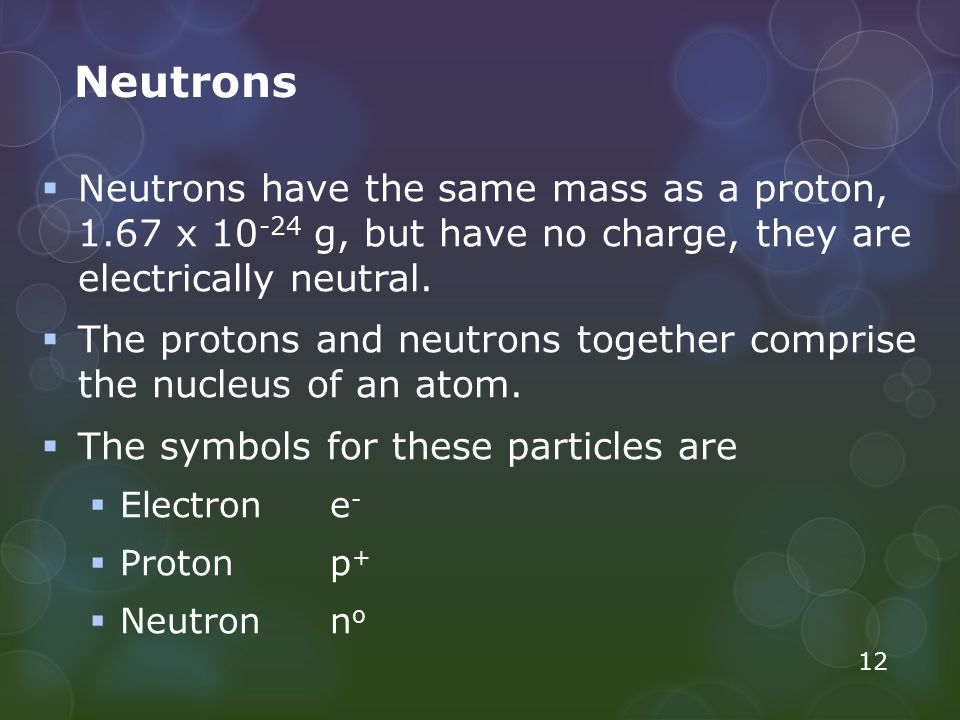 Neutrons Neutrons have the same mass as a proton, 1.67 x 10-24 g, but have no charge, they are electrically neutral.