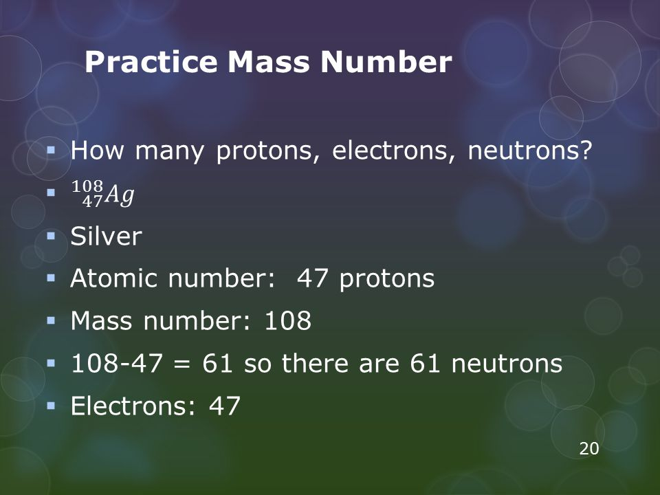Practice Mass Number How many protons, electrons, neutrons 47 108 𝐴𝑔