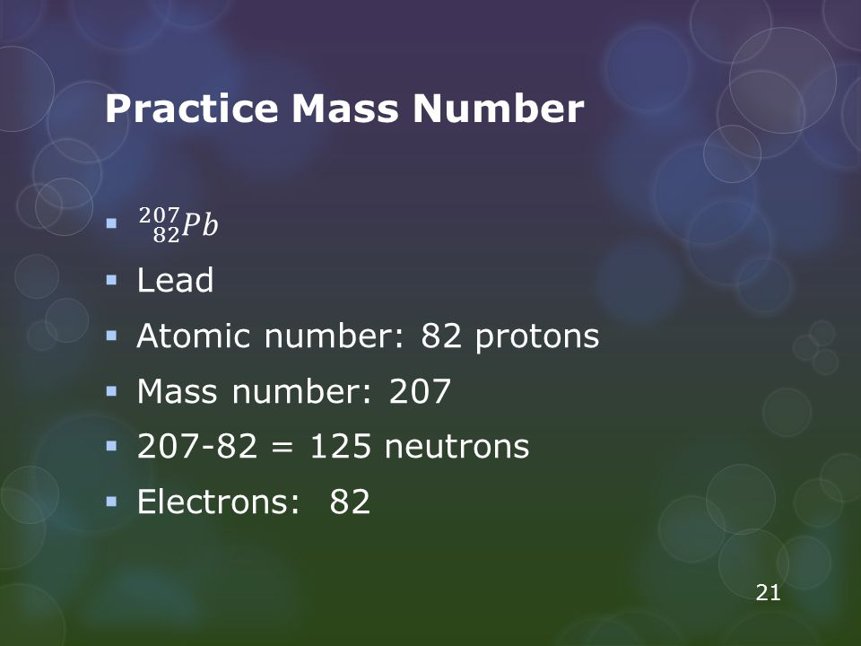 Practice Mass Number 82 207 𝑃𝑏 Lead Atomic number: 82 protons