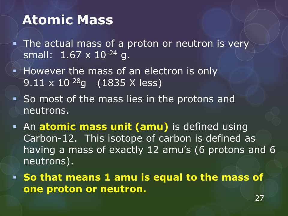 Atomic Mass The actual mass of a proton or neutron is very small: 1.67 x 10-24 g.