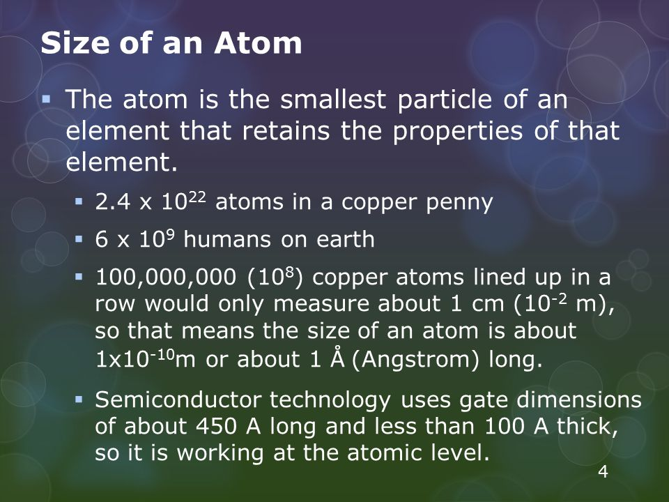 Size of an Atom The atom is the smallest particle of an element that retains the properties of that element.