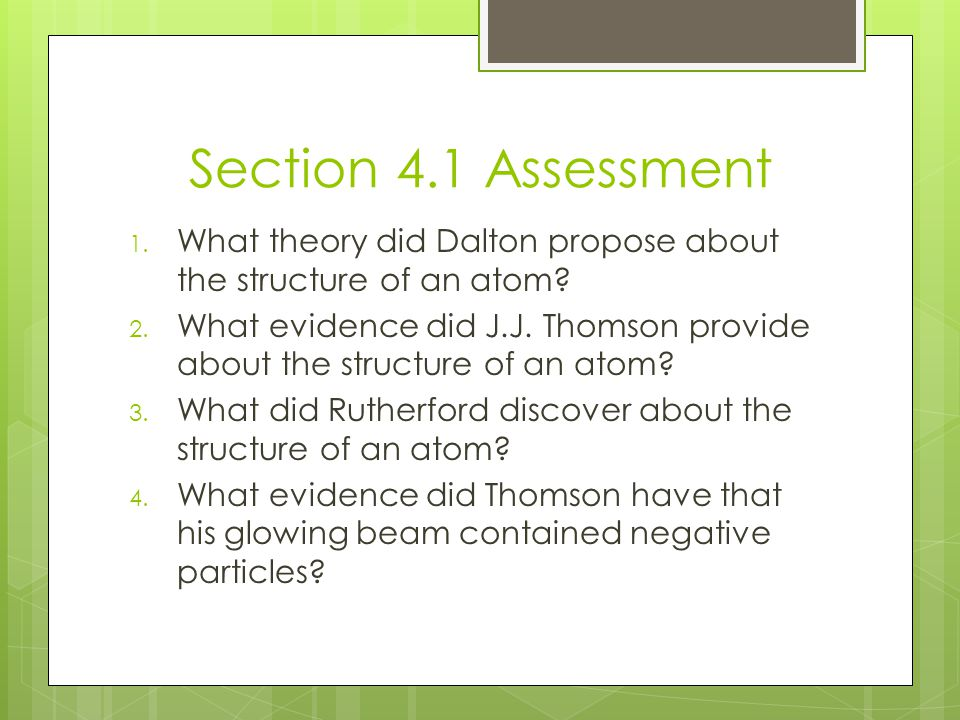 Section 4.1 Assessment What theory did Dalton propose about the structure of an atom