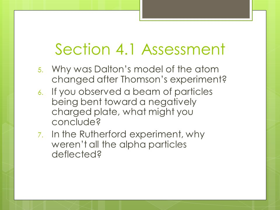 Section 4.1 Assessment Why was Dalton's model of the atom changed after Thomson's experiment