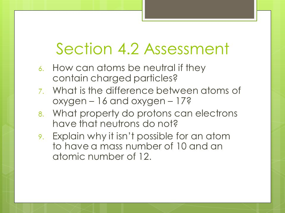 Section 4.2 Assessment How can atoms be neutral if they contain charged particles