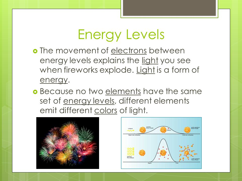 Energy Levels The movement of electrons between energy levels explains the light you see when fireworks explode. Light is a form of energy.