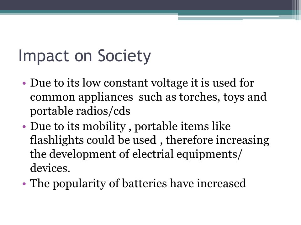 Impact on Society Due to its low constant voltage it is used for common appliances such as torches, toys and portable radios/cds.
