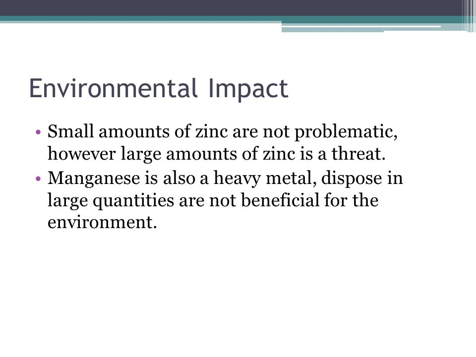 Environmental Impact Small amounts of zinc are not problematic, however large amounts of zinc is a threat.
