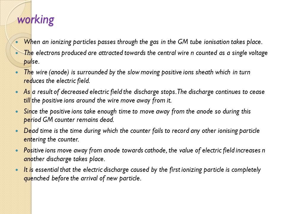 working When an ionizing particles passes through the gas in the GM tube ionisation takes place.