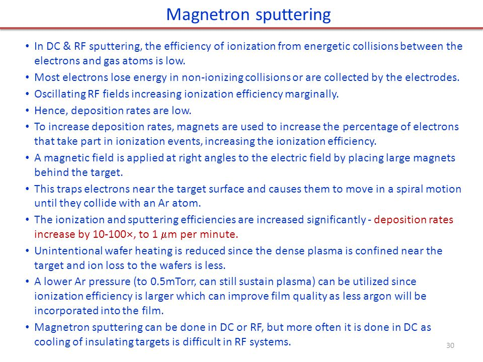Magnetron sputtering In DC & RF sputtering, the efficiency of ionization from energetic collisions between the electrons and gas atoms is low.